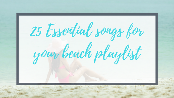 25 Essential songs for your beach playlist.
